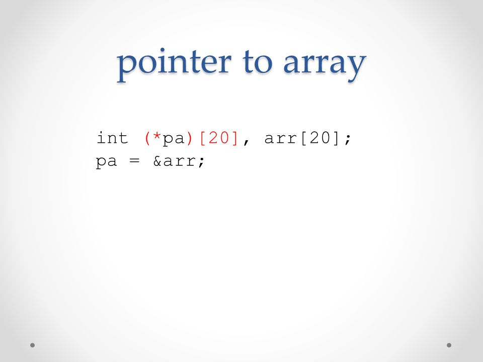 pointer to array int (*pa)[20], arr[20]; pa = &arr;